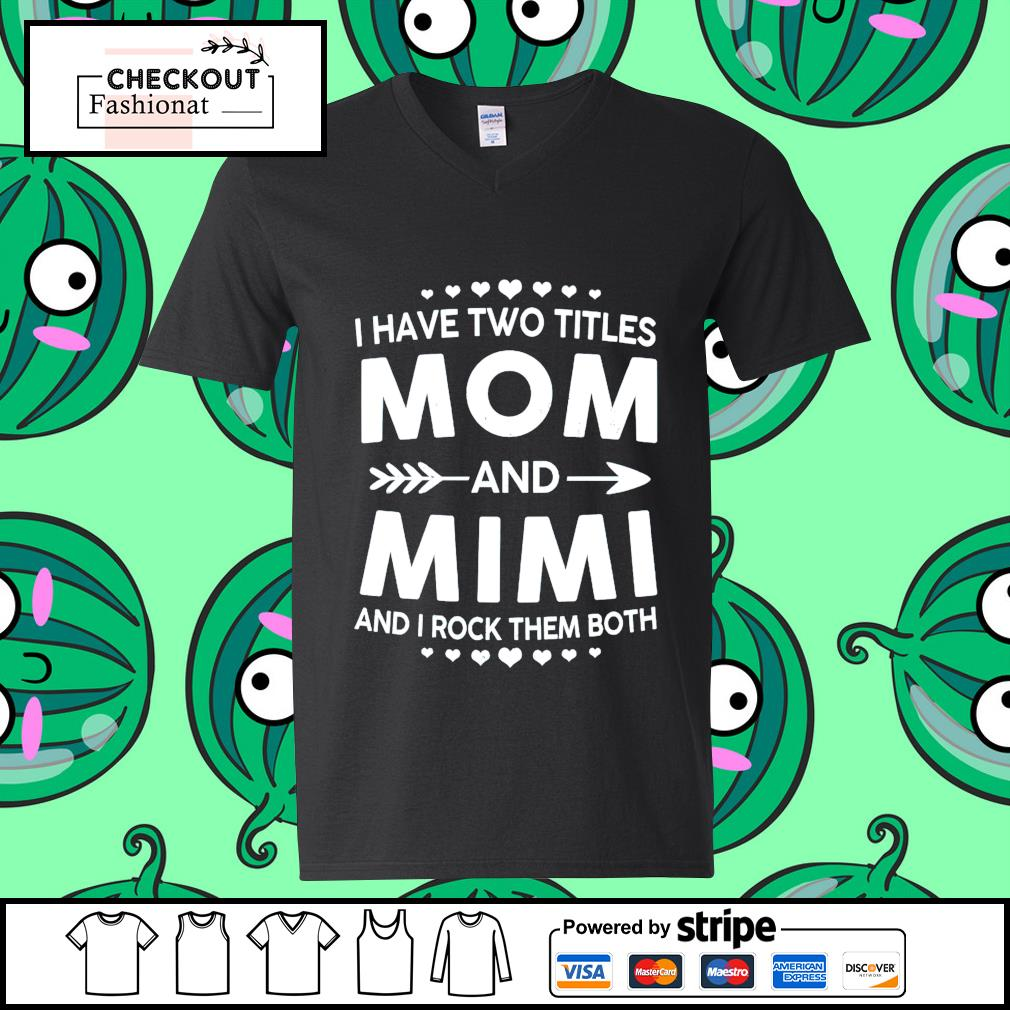 I have two titles mom and mimi and I rock them both guy v-neck t-shirt