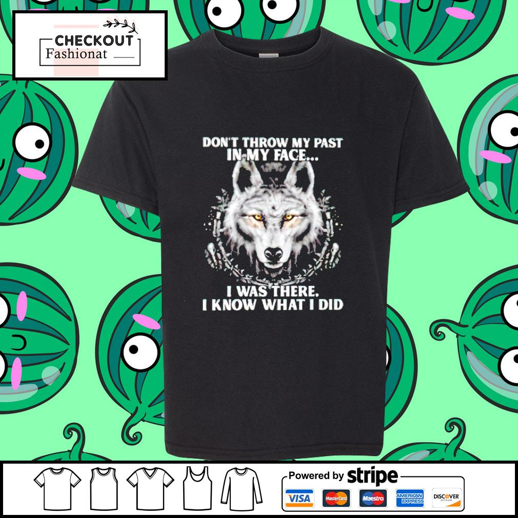Wolf don't throw my past in my face I was there I know what I did shirt